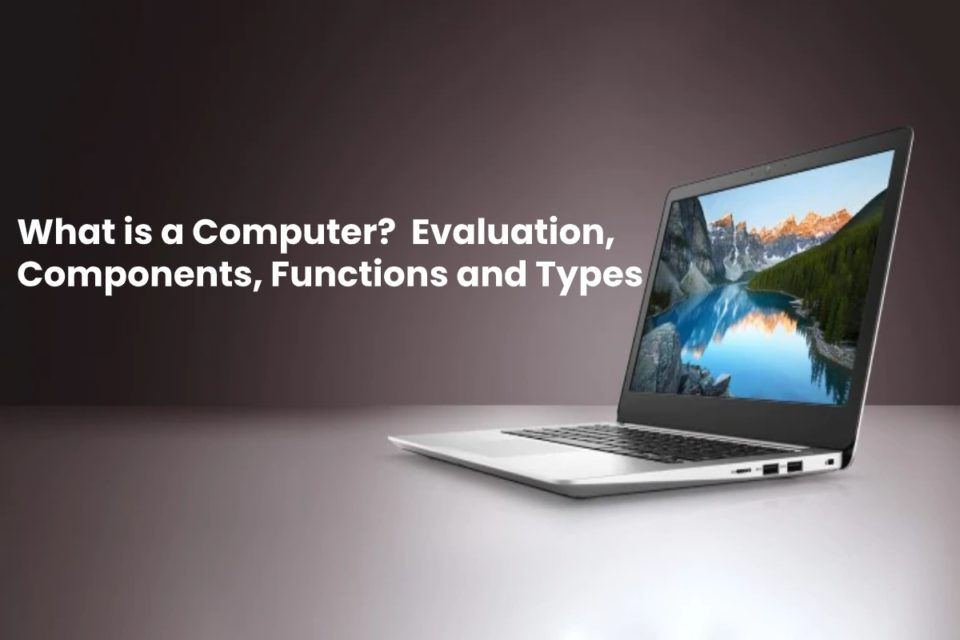 image result for What is a Computer - Evaluation, Components, Functions and Types